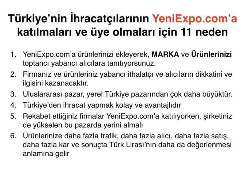 hracata baslamak ya da arttırmak için, firmanızı kaydettirmeniz ve ürünlerinizi hemen YeniExpo.com'da eklemeniz için size geçerli bazı sebeplerYeniExpo.com'a ürünlerinizi ekleyerek, MARKA ve Ürünlerinizi toptancı yabancı alıcılara tanıtıyorsunuz. Firmanız ve ürünleriniz yabancı ithalatçı ve alıcıların dikkatini ve ilgisini kazanacaktır. Uluslararası pazar, yerel Türkiye pazarından çok daha büyüktür. Türkiye'den ihracat yapmak kolay ve avantajlıdır Rekabet ettiğiniz firmalar YeniExpo.com'a katılıyorken, şirketiniz de yükselen bu pazarda yerini almalı Ürünlerinize daha fazla trafik, daha fazla alıcı, daha fazla satış, daha fazla kar ve sonuçta Türk Lirası'nın daha da değerlenmesi anlamına gelir