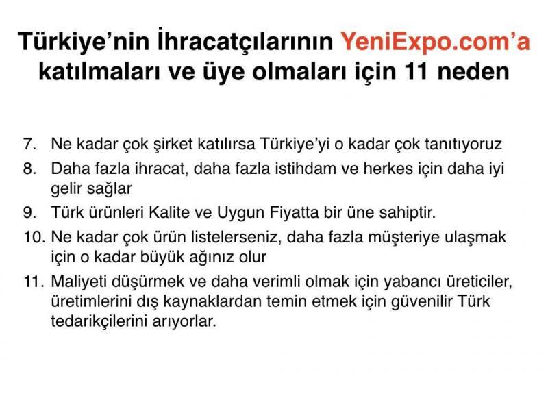 Ne kadar çok şirket katılırsa Türkiye'yi o kadar çok tanıtıyoruz Daha fazla ihracat, daha fazla istihdam ve herkes için daha iyi gelir sağlar Türk ürünleri Kalite ve Uygun Fiyatta bir üne sahiptir. Ne kadar çok ürün listelerseniz, daha fazla müşteriye ulaşmak için o kadar büyük ağınız olur Maliyeti düşürmek ve daha verimli olmak için yabancı üreticiler, üretimlerini dış kaynaklardan temin etmek için güvenilir Türk tedarikçilerini arıyorlar.