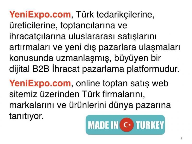 YeniExpo.com, Türk tedarikçilerine, üreticilerine, toptancılarına ve ihracatçılarına uluslararası satışlarını artırmaları ve yeni dış pazarlara ulaşmaları konusunda uzmanlaşmış, büyüyen bir dijital B2B İhracat pazarlama platformudur.YeniExpo.com, online toptan satış web sitemiz üzerinden Türk firmalarını, markalarını ve ürünlerini dünya pazarına tanıtıyor.