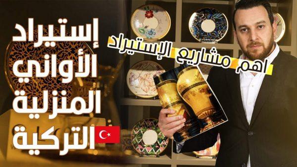 إستيراد الأوانى المنزلية التركية – الإستيراد من تركيا – مشروع مربح ومنافسة قليلة
